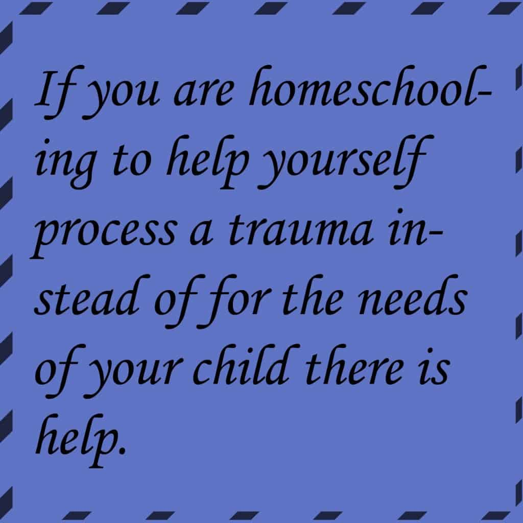 If you are homeschooling to help yourself process a trauma instead of for the needs of your child there is help.