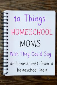 10 Things Homeschool Moms Wish They Could Say an honest post from a homeschool mom