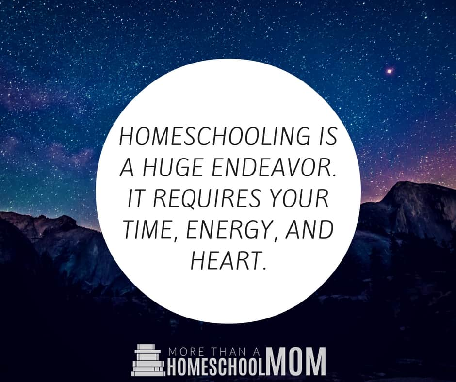 HOMESCHOOLING IS A HUGE ENDEAVOR. IT REQUIRES YOUR TIME, ENERGY, AND HEART.