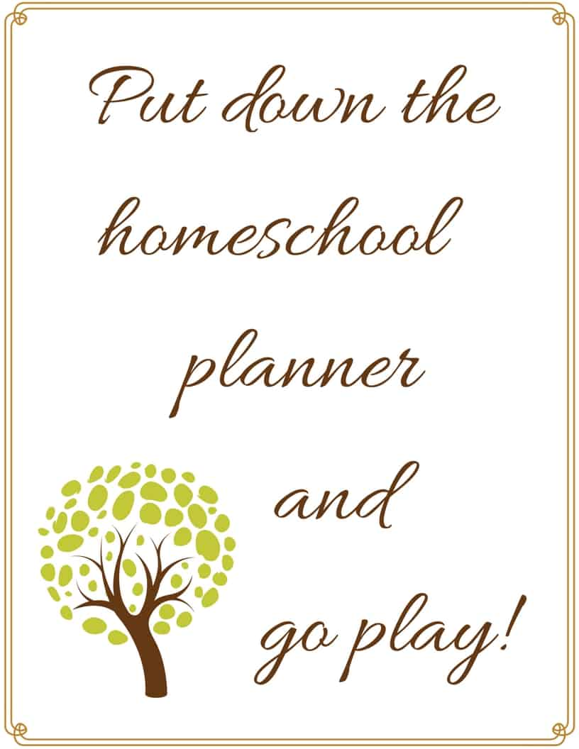 Put down the homeschool planner and go play - #homeschool #homeschoolmom #HomeschoolEncouragement #printable #freeprintable #quote #inspiration #homeschooling