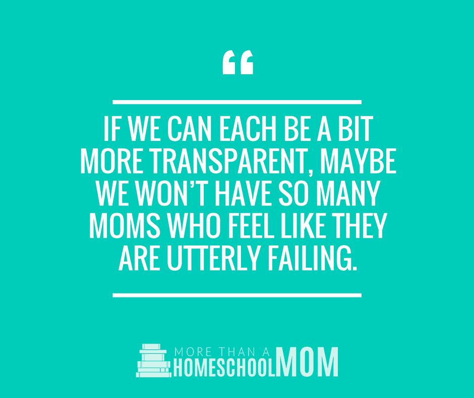IF WE CAN EACH BE A BIT MORE TRANSPARENT, MAYBE WE WON'T HAVE SO MANY MOMS WHO FEEL LIKE THEY ARE UTTERLY FAILING. #homeschool #homeschooling #education #edchat #quote