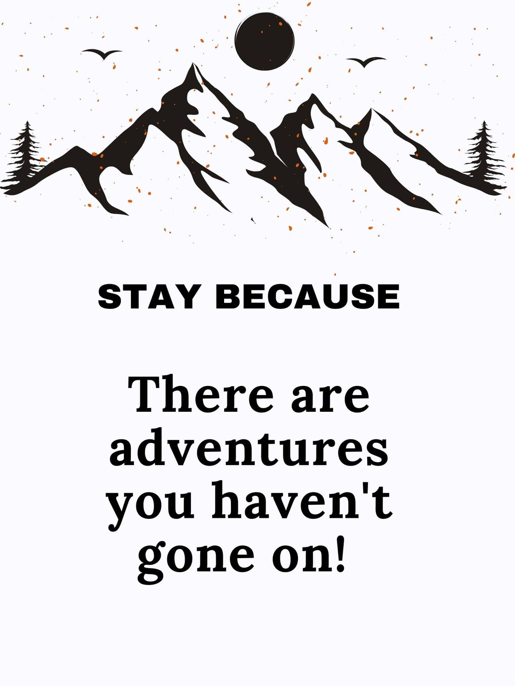 Stay because there are adventures you haven't gone on #StayBecause