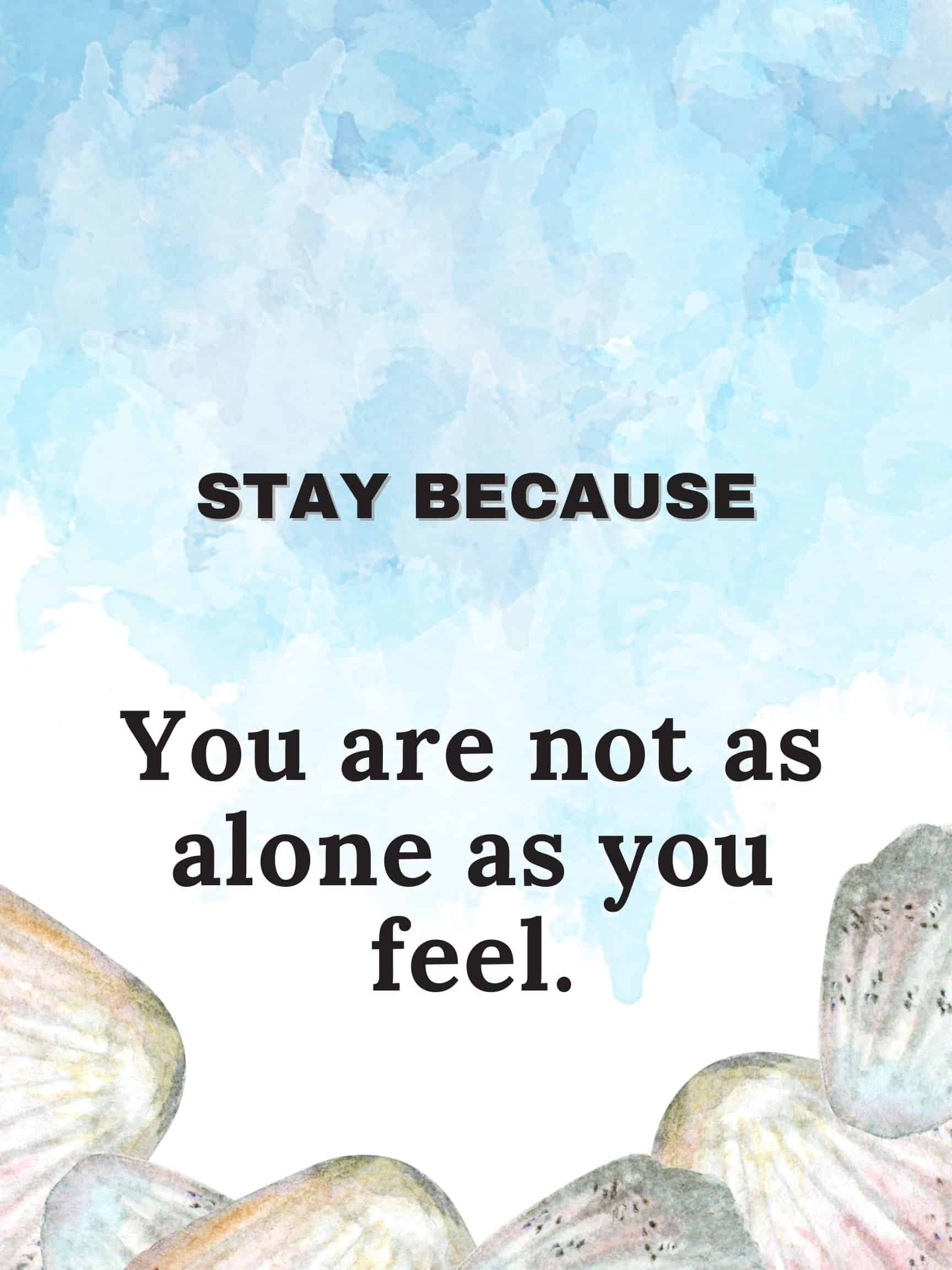 Stay because you are not as alone as you feel #stayBecause