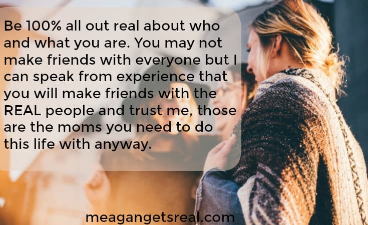 Be 100% all out real about who and what you are. You may not make friends with everyone but I can speak from experience that you will make friends with the REAL people and trust me, those are the moms you need to do this life with anyway.