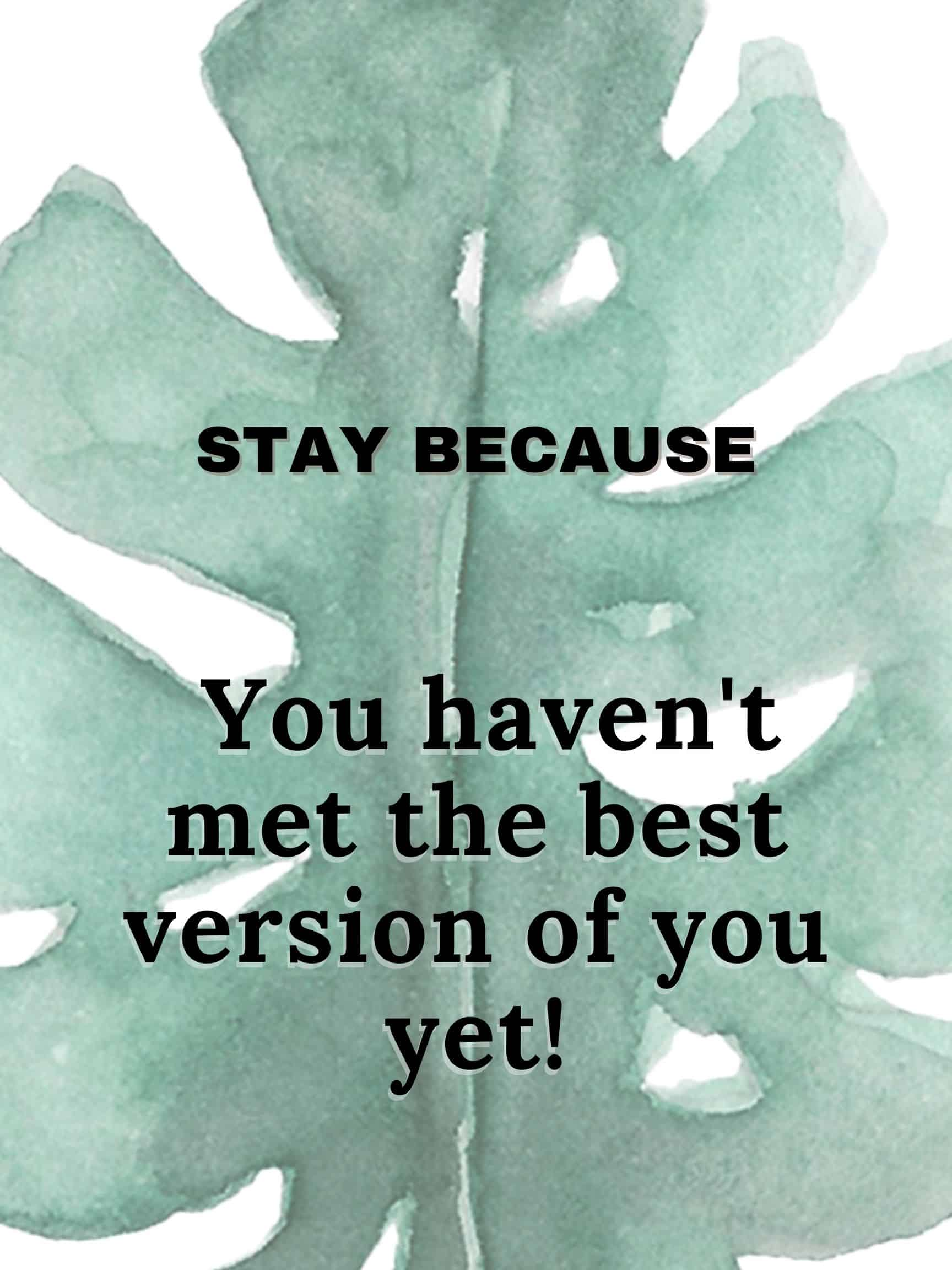 Stay because you haven't met the best version of you yet #StayBecause