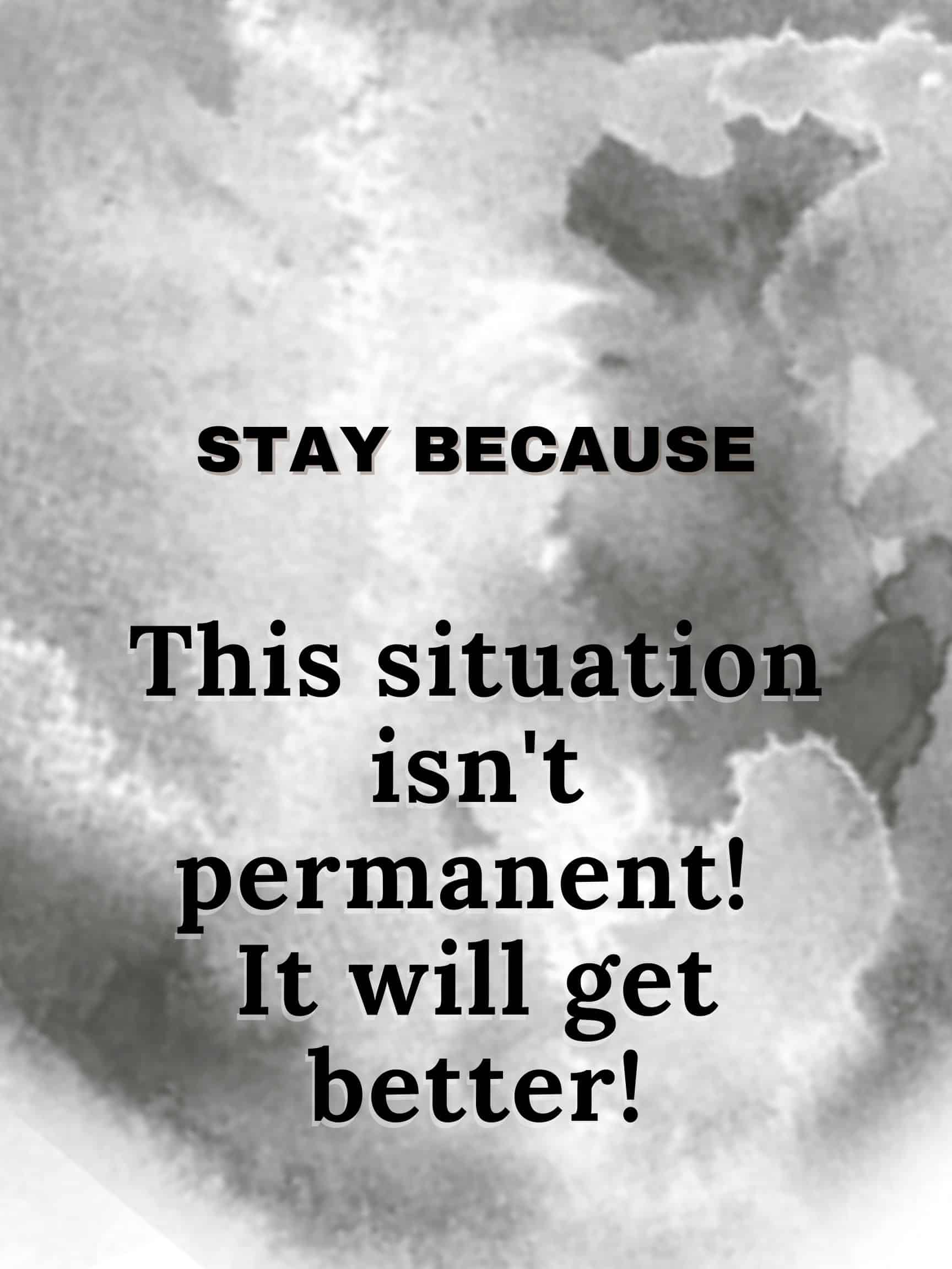 Stay because this situation isn't permanent. It will get better! #StayBecause