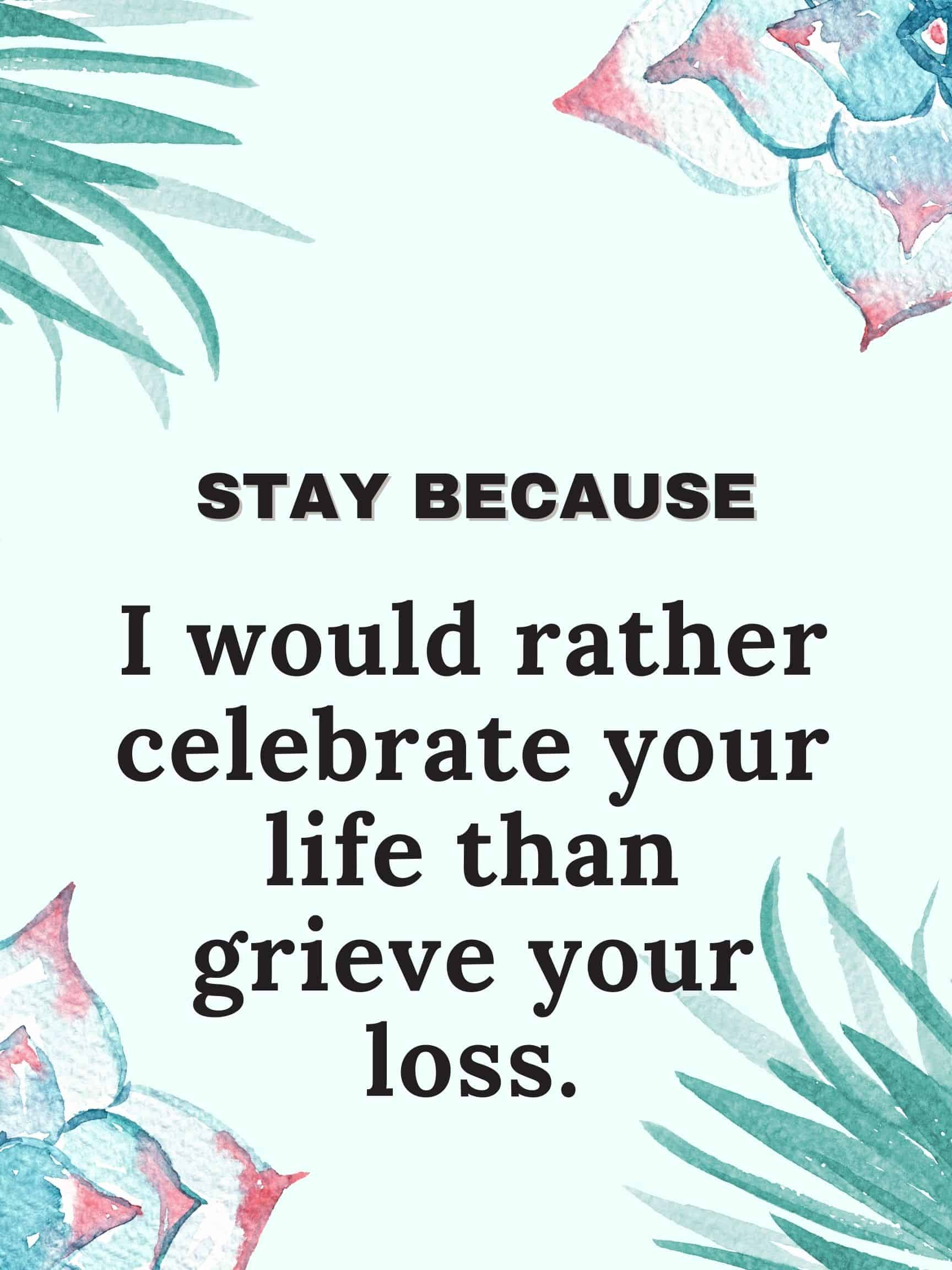 Stay because I would rather celebrate your life than grieve your loss. #StayBecause