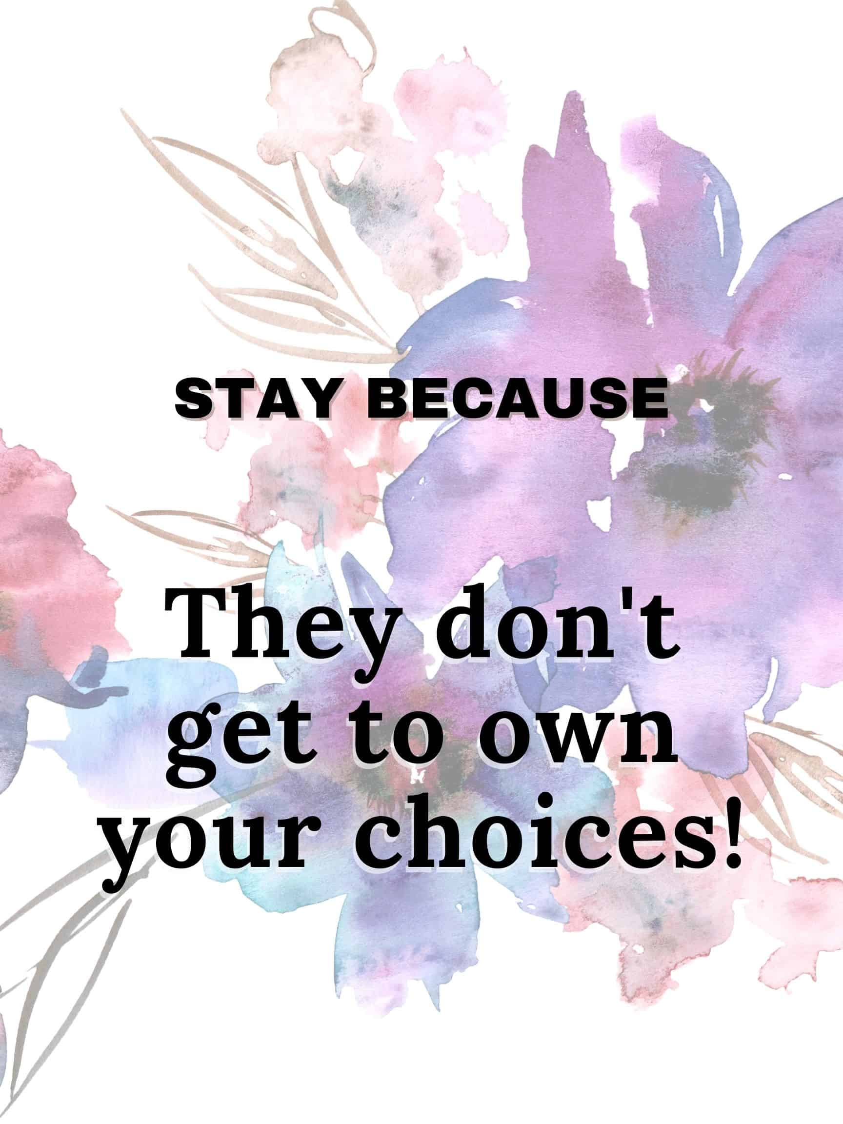 Stay because they don't get to own your choices #StayBecause
