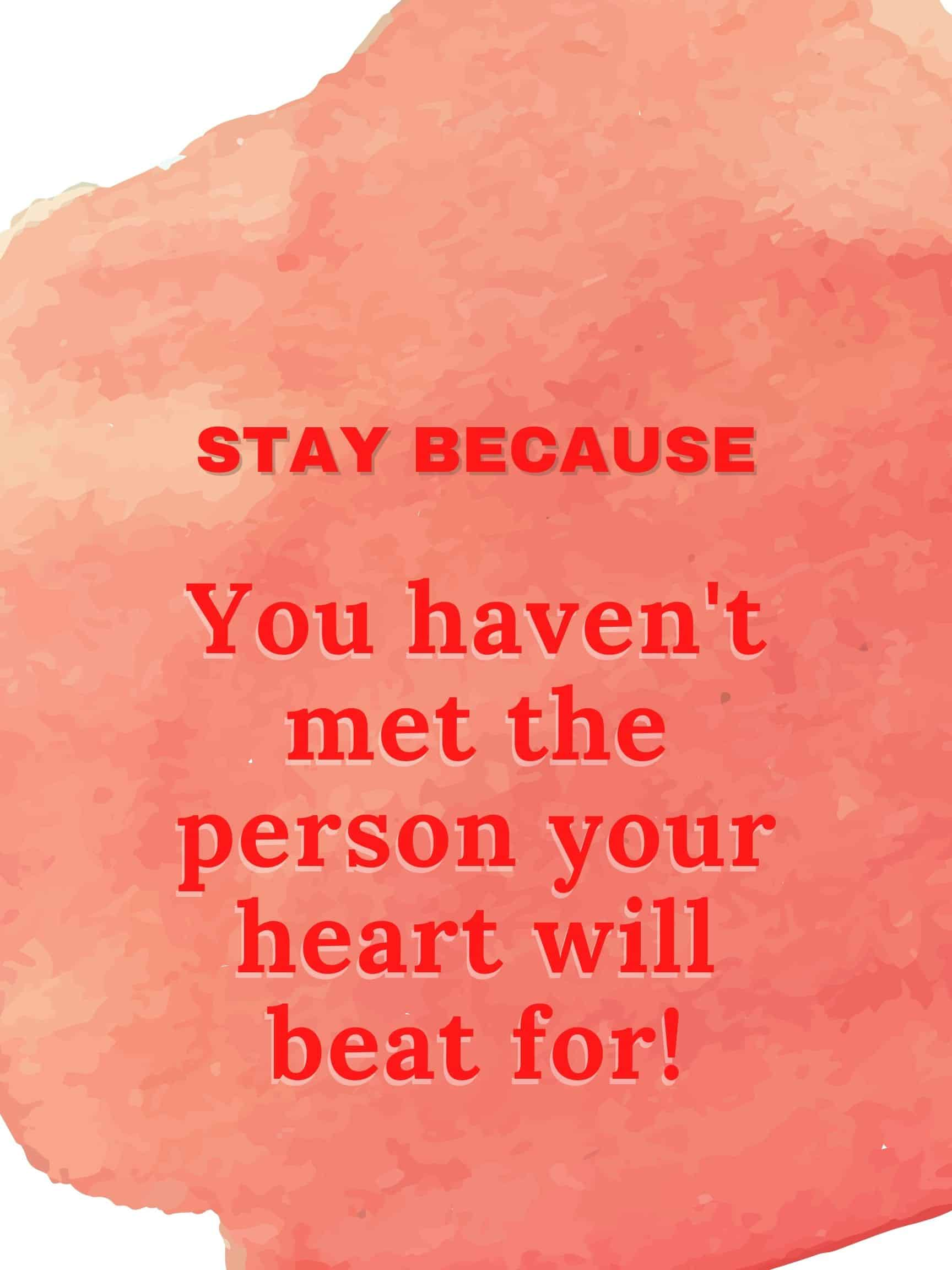 Stay because you haven't met the person your heart will beat for. #StayBecause