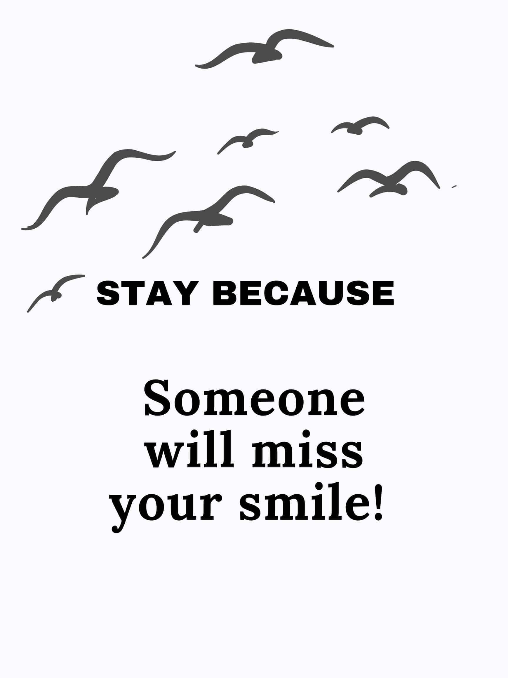 Stay because someone will miss your smile