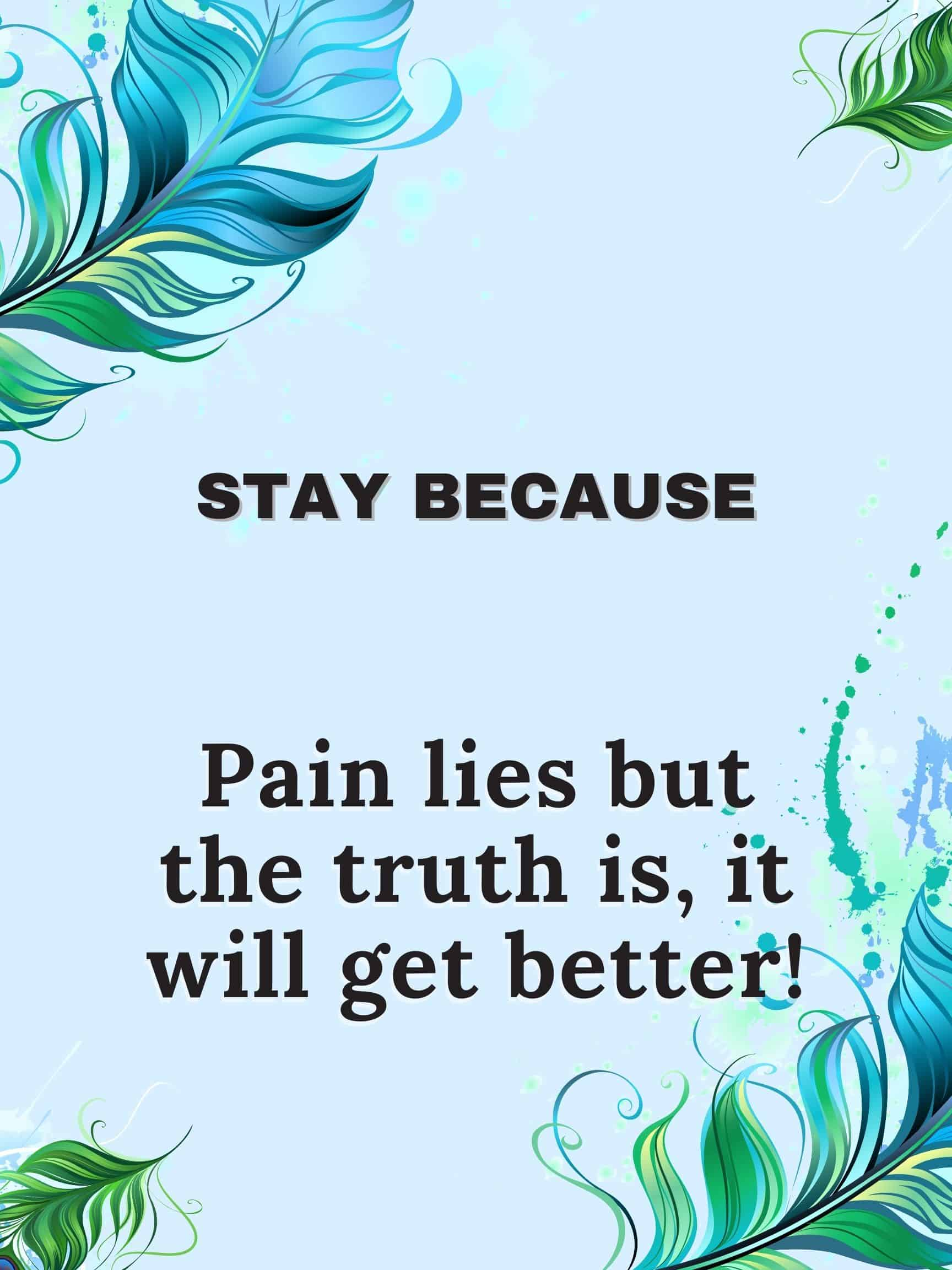 Stay because pain lies but the truth is, it will get better #StayBecause