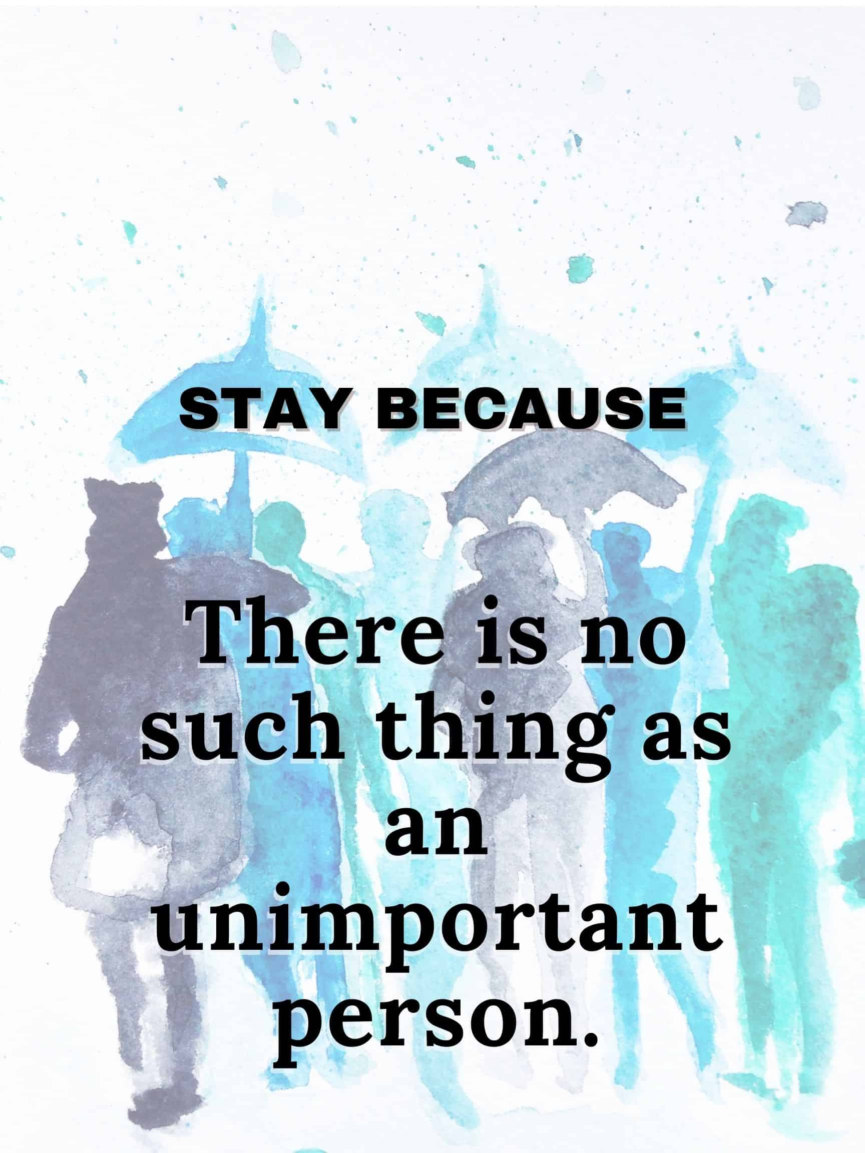 There is no such thing as an unimportant person #staybecause
