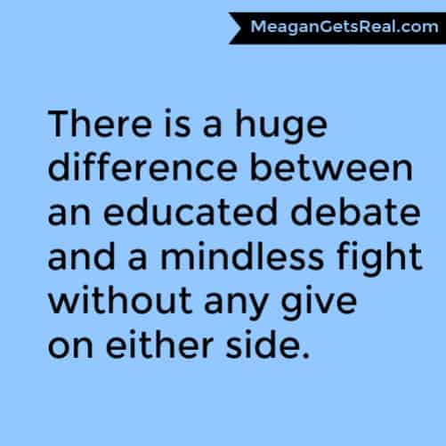 There is a huge difference between an educated debate and a mindless fight without any give on either side.