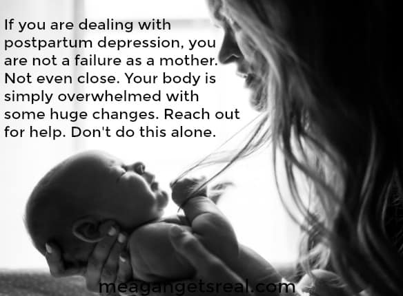If you are dealing with postpartum depression, you are not a failure as a mother. Not even close. Your body is simply overwhelmed with some huge changes. Reach out for help. Don't do this alone.