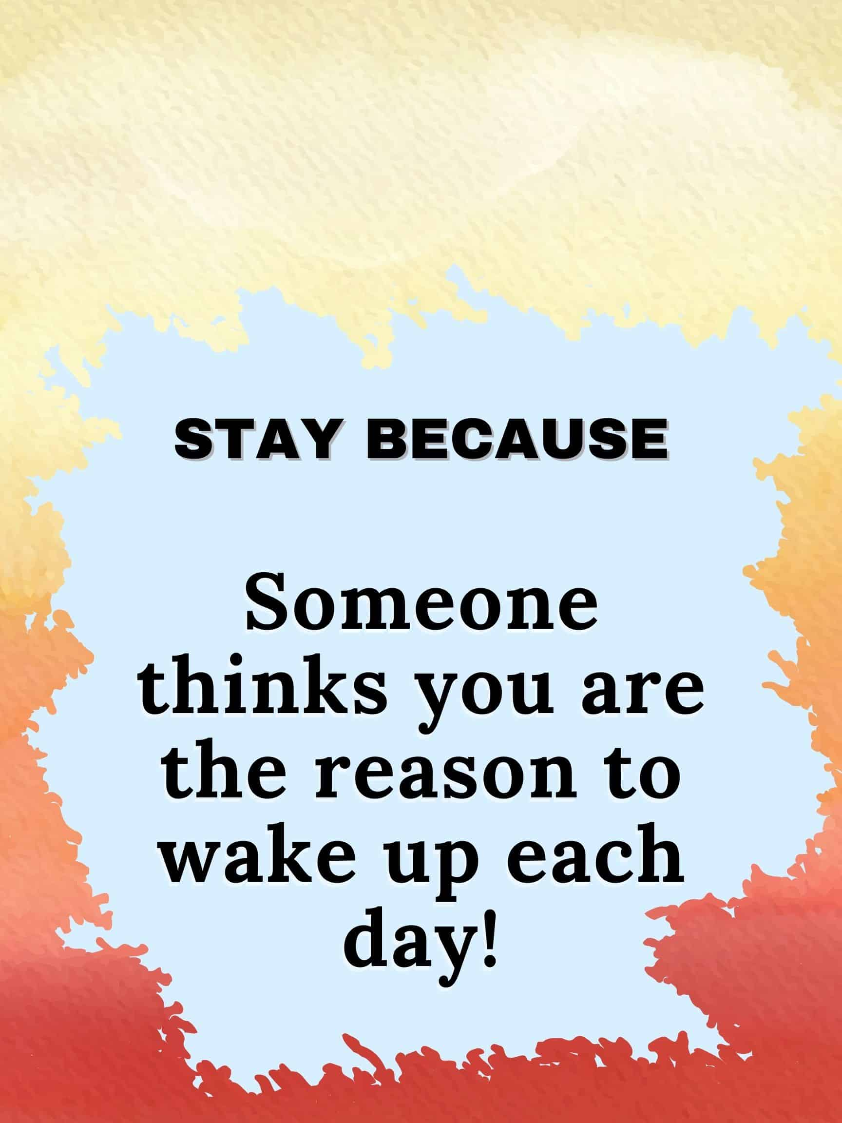 Stay because someone thinks you are the reason to wake up each day. #staybecause